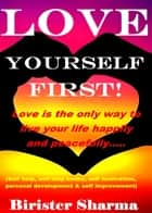 Love Yourself First! Love Is the only Way to Live Your Life Happily and peacefully….. ebook by Birister Sharma