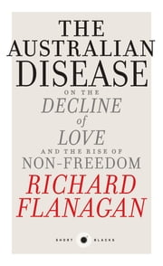 The Australian Disease - On the Decline of Love and the Rise of Non-Freedom ebook by Richard Flanagan