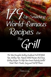 179 Lip-Smacking World-Famous Recipes for the Grill - The Most Complete Grilling Cookbook Full Of BBQ Tips, Grilling Tips, Popular BBQ Recipes And Easy Grilling Recipes To Help You Create Perfectly Grilled Foods That's Tender, Juicy and Full Of Flavor ebook by Dalia J. Lax