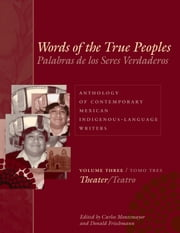 Words of the True Peoples/Palabras de los Seres Verdaderos: Anthology of Contemporary Mexican Indigenous-Language Writers/Antología de Escritores Actuales en Lenguas Indígenas de México - Volume Three/Tomo Tres: Theater/Teatro ebook by Carlos Montemayor,Donald Frischmann