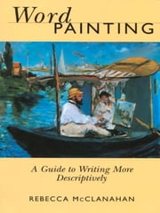 Word Painting - A Guide to Writing More Descriptively ebook by Rebecca Mcclanahan