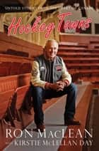 Hockey Towns - Untold Stories from the Heart of Canada eBook by Ron MacLean, Kirstie McLellan Day