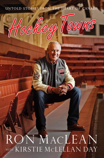 Hockey Towns - Untold Stories from the Heart of Canada ebook by Ron MacLean,Kirstie McLellan Day