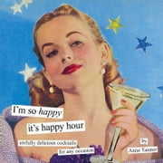 I'm So Happy It's Happy Hour - Sinfully Delicious Cocktails for Any Occasion ebook by Anne Taintor