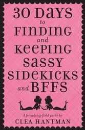 30 Days to Finding and Keeping Sassy Sidekicks and BFFs - A Friendship Field Guide ebook by Clea Hantman