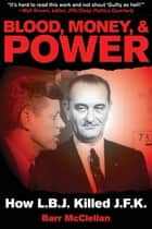 Blood, Money, & Power - How LBJ Killed JFK ebook by Barr McClellan