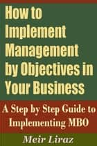 How to implement Management by Objectives in Your Business: A Step by Step Guide to Implementing MBO - Small Business Management ebook by Meir Liraz