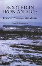 Rooted in Iron and Ice - Innocent Years on the Mesabi ebook by Gary W. Barfknecht