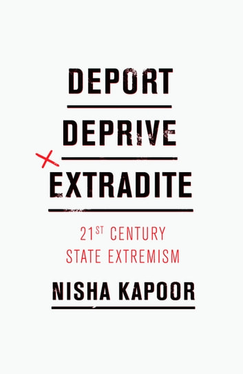 Deport, Deprive, Extradite - 21st Century State Extremism ebook by Nisha Kapoor