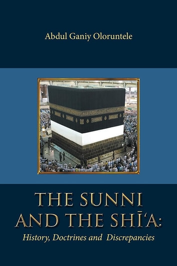 The Sunni and the Shi'A - History, Doctrines and Discrepancies ebook by Abdul Ganiy Oloruntele