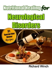Nutritional Healing for Neurological Disorders: 31 Special Diet Dinner Recipes ebook by Richard Winch