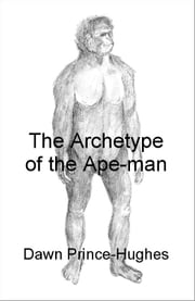 The Archetype of the Ape-man: The Phenomenological Archaeology of a Relic Hominid Ancestor ebook by Prince-Hughes, Dawn
