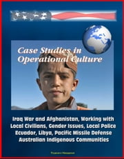 Case Studies in Operational Culture: Iraq War and Afghanistan, Working with Local Civilians, Gender Issues, Local Police, Ecuador, Libya, Pacific Missile Defense, Australian Indigenous Communities ebook by Progressive Management