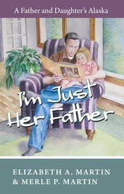 I'm Just Her Father - A Father and Daughter's Alaska ebook by Elizabeth Martin,Merle Martin