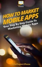 How to Market Mobile Apps: Secrets to Making Money with iPhone, Android, & Blackberry Apps! ebook by HowExpert