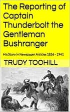 The Reporting of Captain Thunderbolt the Gentleman Bushranger - Australian Bushrangers in Print, #2 ebook by Trudy Toohill