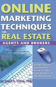 Online Marketing Techniques for Real Estate Agents and Brokers: Insider Secrets You Need to Know to Take Your Business to the Next Level ebook by Vieira, Karen F
