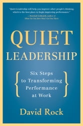 Quiet Leadership - Six Steps to Transforming Performance at Work ebook by David Rock