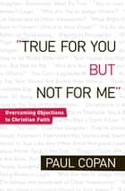 True for You, But Not for Me - Overcoming Objections to Christian Faith ebook by Paul Copan