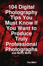 104 Digital Photography Tips You Must Know If You Want to Produce Truly Professional Photographs - and Much More ebook by Dan Miller