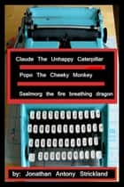 Claude The Unhappy Caterpillar/Popo The Cheeky Monkey/Sselmorg The Fire Breathing Dragon ebook by Jonathan Antony Strickland