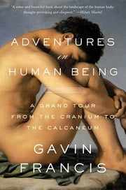 Adventures in Human Being - A Grand Tour from the Cranium to the Calcaneum ebook by Gavin Francis