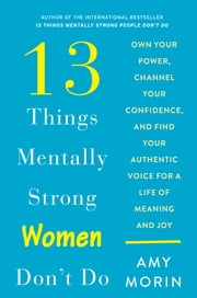 13 Things Mentally Strong Women Don't Do - Own Your Power, Channel Your Confidence, and Find Your Authentic Voice for a Life of Meaning and Joy ebook by Amy Morin