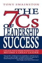 The 7 Cs of Leadership Success - Unlock Your Inner Potential And Become a Great Leader ebook by Tony Swainston