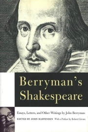 Berryman's Shakespeare - Essays, Letters, and Other Writings ebook by John Berryman,John Haffenden