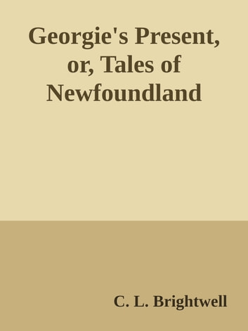 Georgie's Present, or, Tales of Newfoundland ebook by C. L. Brightwell