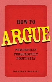 How to Argue - Powerfully, Persuasively, Positively ebook by Jonathan Herring