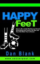 Happy Feet: How to Be a Gold Star Soccer Parent - Everything the Coach, the Ref and Your Kid Want You to Know ebook by Dan Blank
