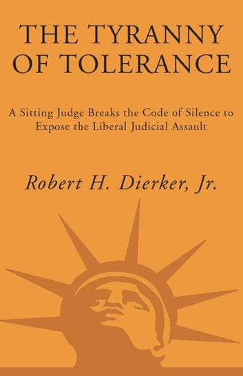The Tyranny of Tolerance - A Sitting Judge Breaks the Code of Silence to Expose the Liberal Judicial Assault ebook by Robert H. Dierker, Jr.