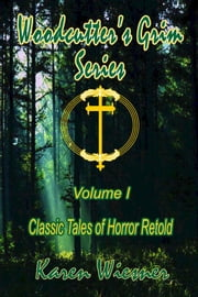 Woodcutter's Grim Series, Volume I {Classic Tales of Horror Retold} (Books 1-3 and The Final Chapter) ebook by Karen Wiesner