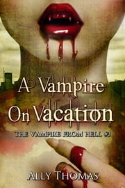 A Vampire On Vacation - The Vampire from Hell (Part 3) ebook by Ally Thomas