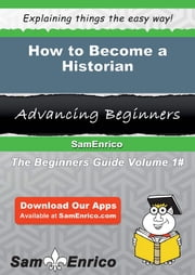 How to Become a Historian ebook by Sixta Kimble,Sam Enrico