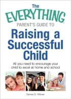 The Everything Parent's Guide to Raising a Successful Child - All You Need to Encourage Your Child to Excel at Home and School ebook by Denise D Witmer