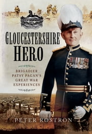 Gloucestershire Hero - Brigadier Patsy Pagan's Great War Experiences ebook by Peter Rostron