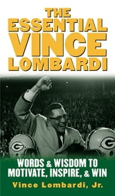 The Essential Vince Lombardi - Words & Wisdom to Motivate, Inspire, and Win ebook by Vince Lombardi