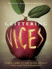 Glittering Vices - A New Look at the Seven Deadly Sins and Their Remedies ebook by Rebecca Konyndyk DeYoung