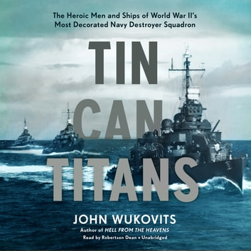Tin Can Titans - The Heroic Men and Ships of World War II's Most Decorated Navy Destroyer Squadron audiobook by John Wukovits