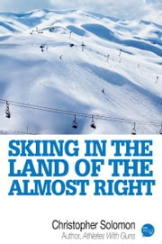 Skiing In The Land Of The Almost Right ebook by Christopher Solomon