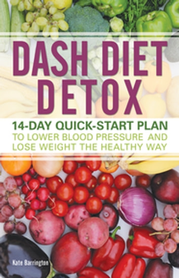 DASH Diet Detox - 14-day Quick-Start Plan to Lower Blood Pressure and Lose Weight the Healthy Way eBook by Kate Barrington