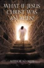 What If Jesus Christ Was An Alien! ebook by AD Reem