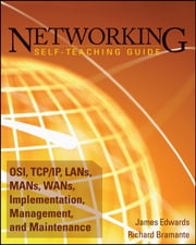 Networking Self-Teaching Guide - OSI, TCP/IP, LANs, MANs, WANs, Implementation, Management, and Maintenance ebook by James Edwards, Richard Bramante