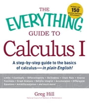 The Everything Guide to Calculus 1: A step-by-step guide to the basics of calculus - in plain English! ebook by Hill, Greg