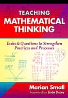 Teaching Mathematical Thinking - Tasks and Questions to Strengthen Practices and Processes ebook by Marian Small