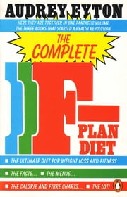 The Complete F-Plan Diet - The F-Plan, The F-Plan Calorie and Fibre Chart, F-Plus ebook by Audrey Eyton