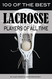 100 of the Best Lacrosse Players of All Time ebook by alex trostanetskiy