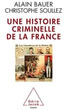 Une histoire criminelle de la France ebook by Alain Bauer, Christophe Soullez
